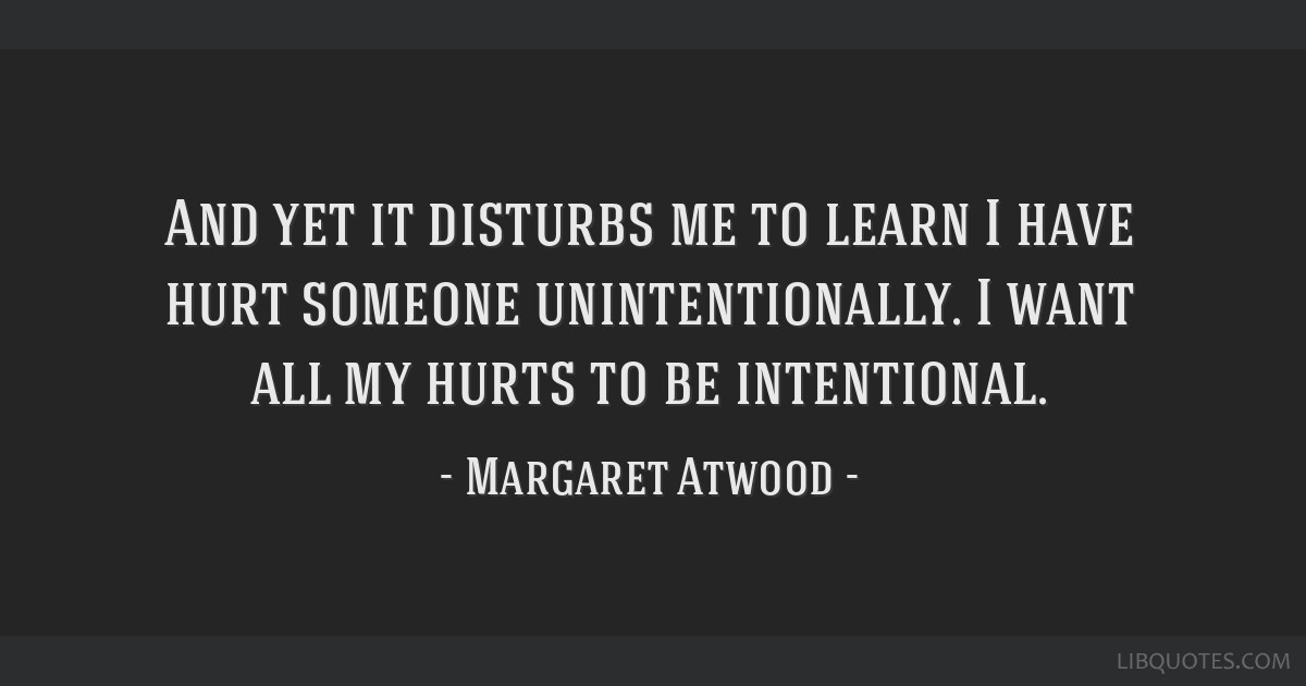 And yet it disturbs me to learn I have hurt someone unintentionally. I want all my hurts to be intentional.