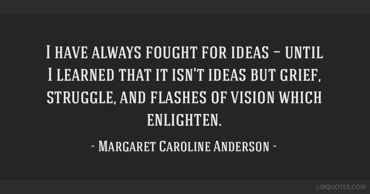 I have always fought for ideas — until I learned that it isn't ideas but grief, struggle, and flashes of vision which enlighten.