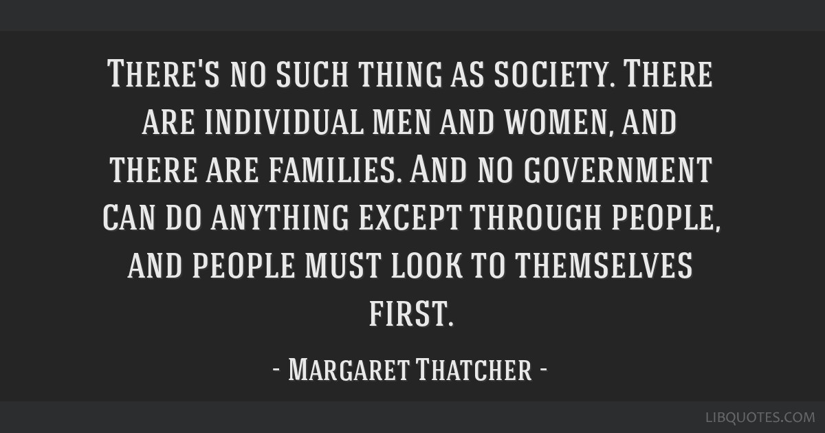 There's no such thing as society. There are individual men and women, and there are families. And no government can do anything except through...