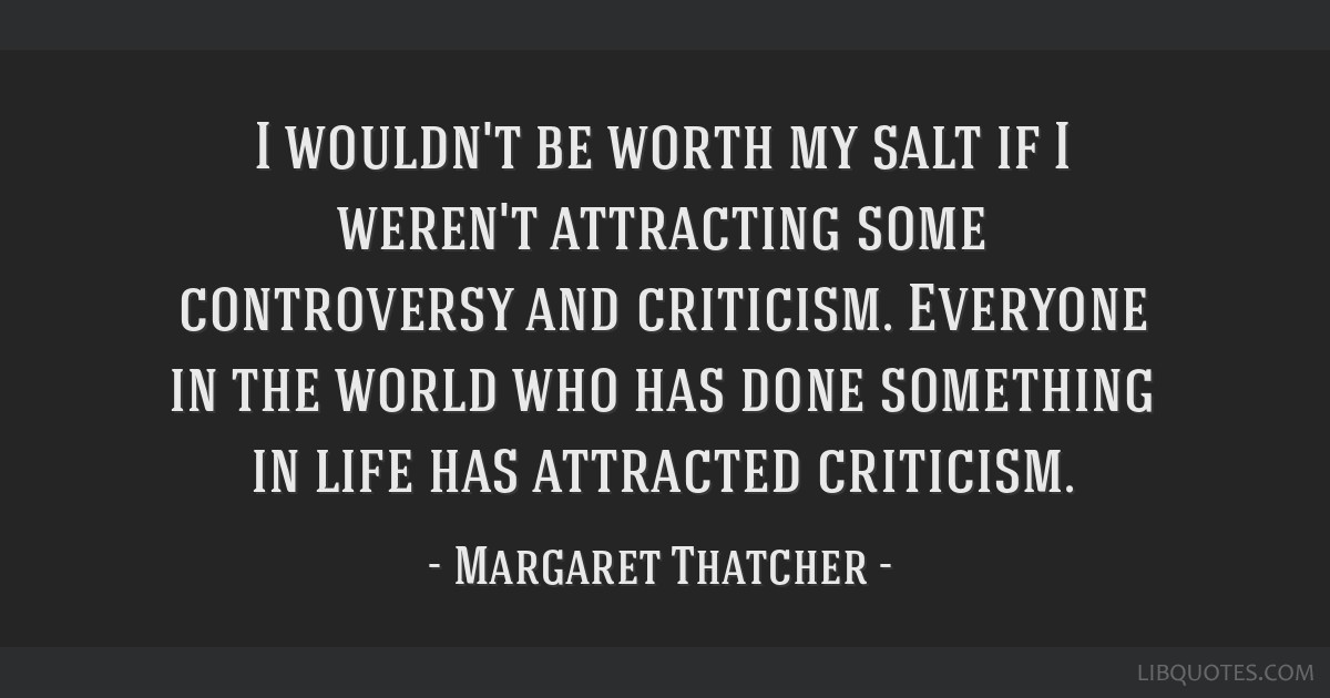 I wouldn't be worth my salt if I weren't attracting some controversy and criticism. Everyone in the world who has done something in life has...