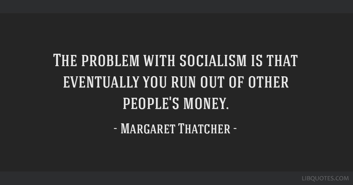 The Problem With Socialism Is That Eventually You Run Out Of Other