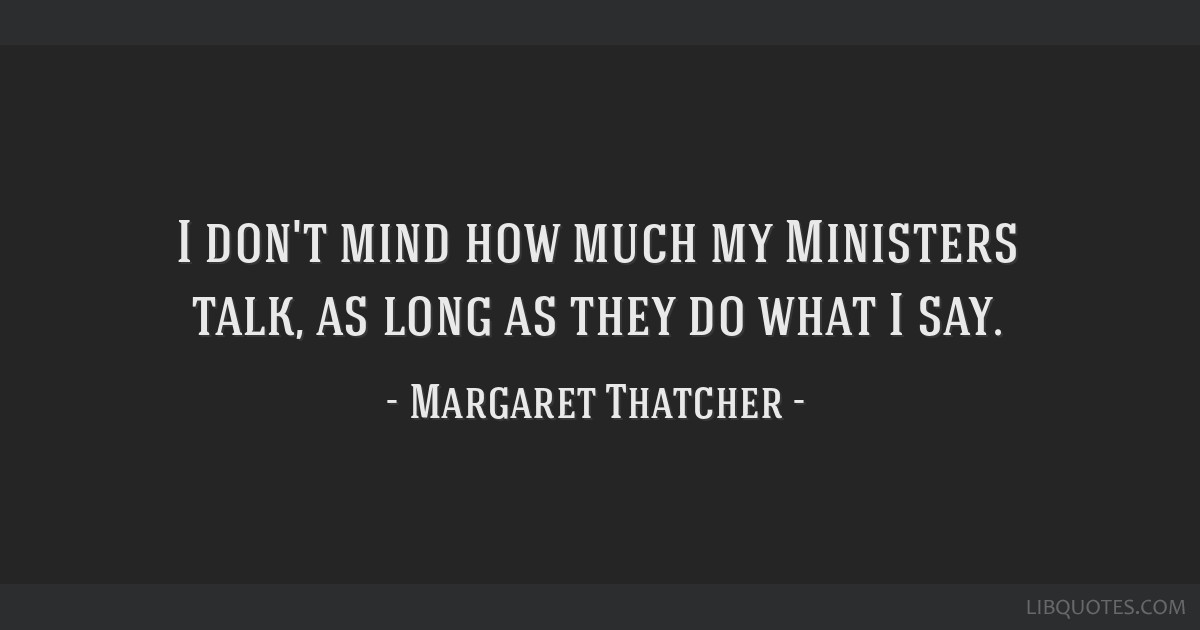 I don't mind how much my Ministers talk, as long as they do what I say.