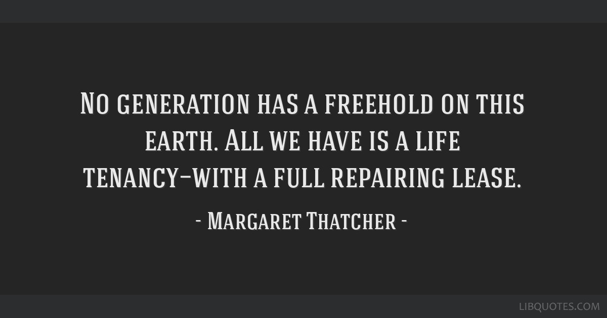 No generation has a freehold on this earth. All we have is a life tenancy—with a full repairing lease.