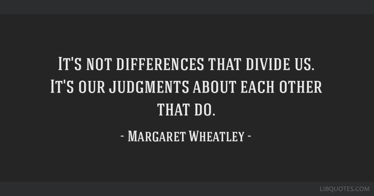 It's not differences that divide us. It's our judgments about each other that do.
