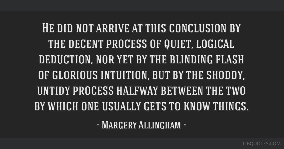 He did not arrive at this conclusion by the decent process of quiet, logical deduction, nor yet by the blinding flash of glorious intuition, but by...