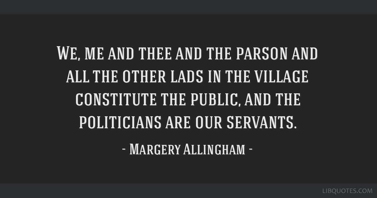 We, me and thee and the parson and all the other lads in the village constitute the public, and the politicians are our servants.