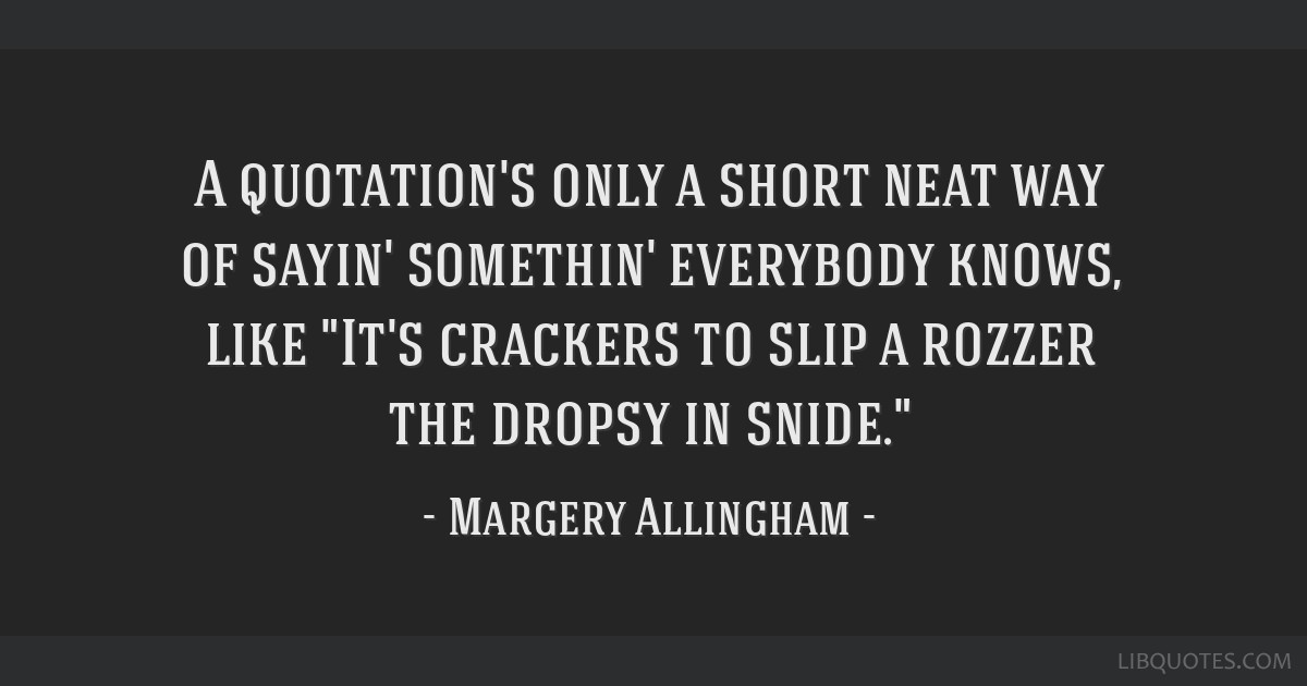 A quotation's only a short neat way of sayin' somethin' everybody knows, like It's crackers to slip a rozzer the dropsy in snide.