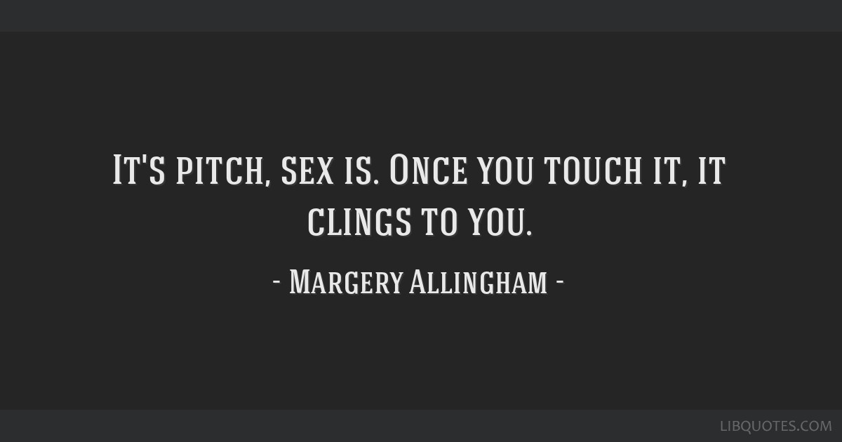 It's pitch, sex is. Once you touch it, it clings to you.