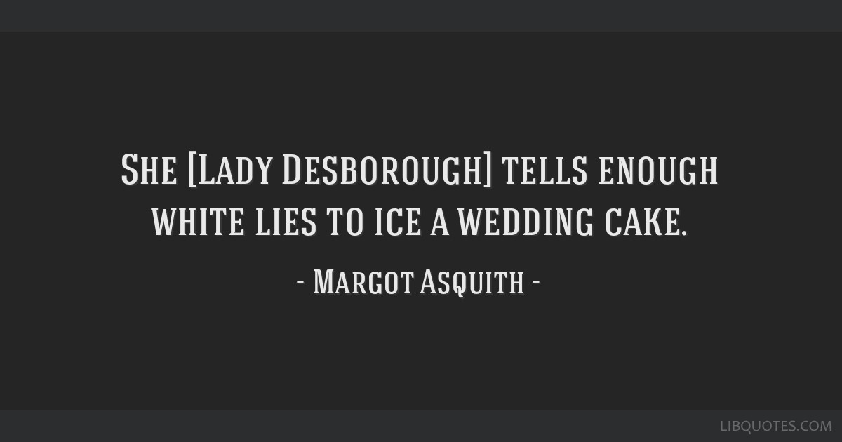 She [Lady Desborough] tells enough white lies to ice a wedding cake.