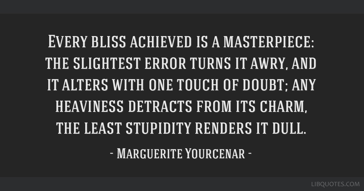 Every bliss achieved is a masterpiece: the slightest error turns it awry, and it alters with one touch of doubt; any heaviness detracts from its...