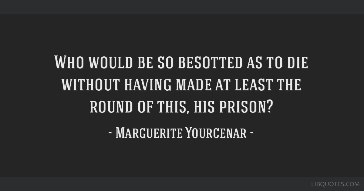 Who would be so besotted as to die without having made at least the round of this, his prison?