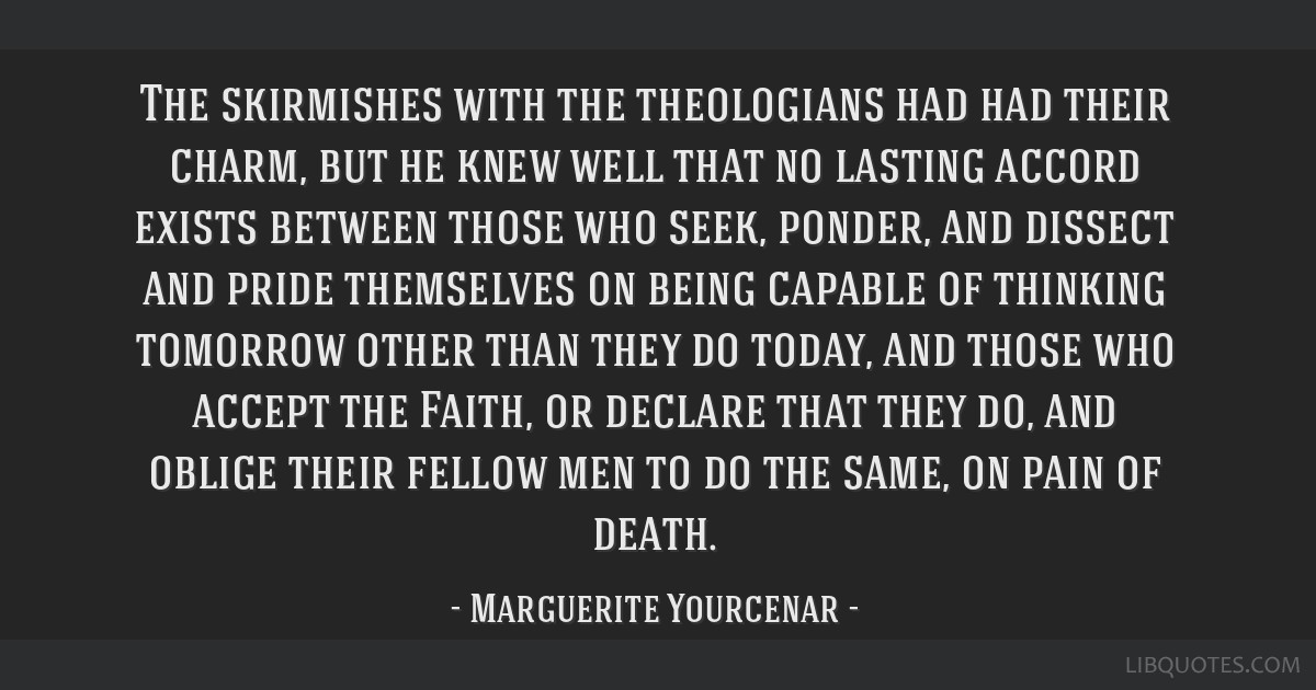 The skirmishes with the theologians had had their charm, but he knew well that no lasting accord exists between those who seek, ponder, and dissect...
