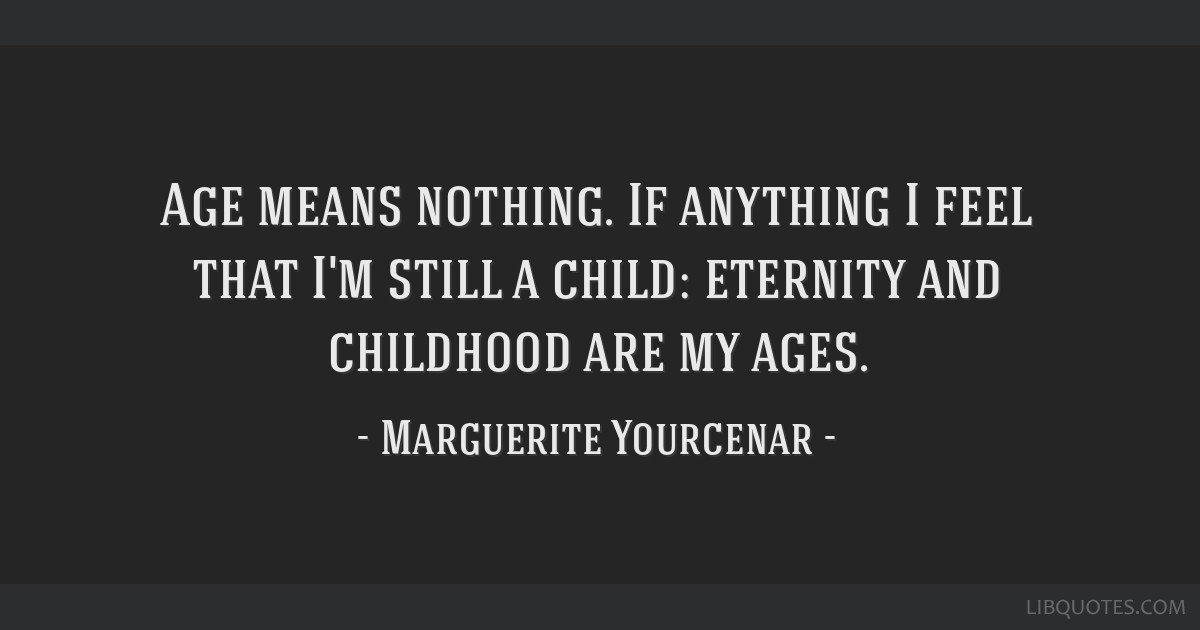 Age means nothing. If anything I feel that I'm still a child: eternity and childhood are my ages.