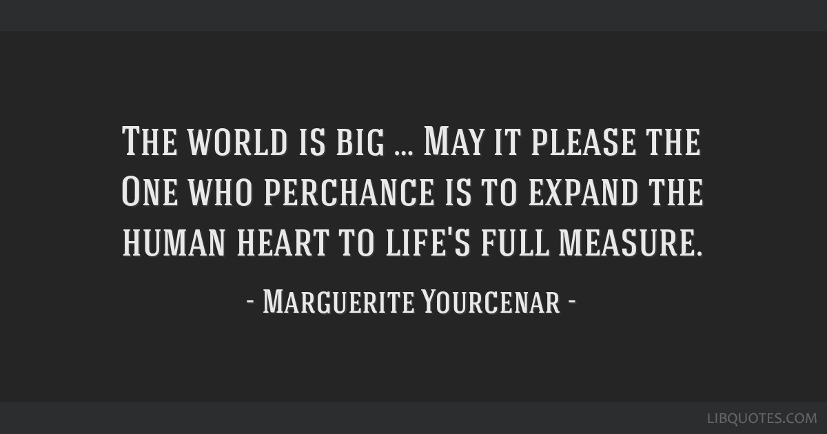 The world is big … May it please the One who perchance is to expand the human heart to life's full measure.