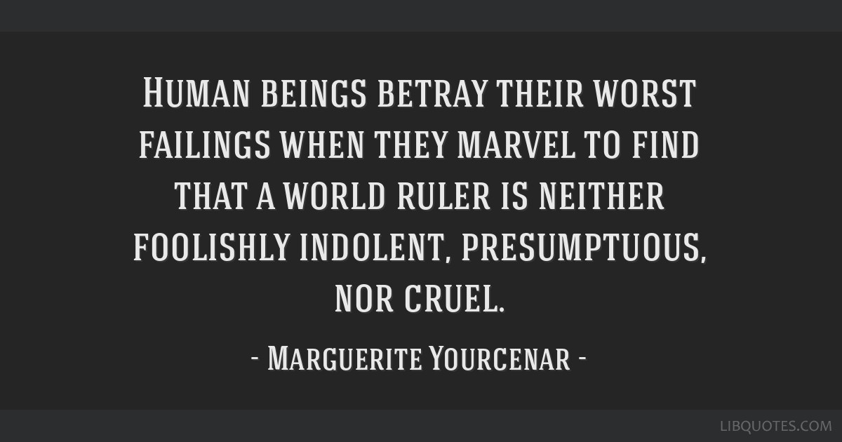 Human beings betray their worst failings when they marvel to find that a world ruler is neither foolishly indolent, presumptuous, nor cruel.