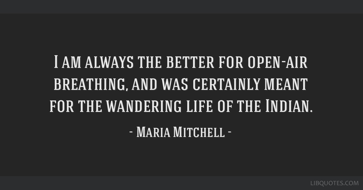 I am always the better for open-air breathing, and was certainly meant for the wandering life of the Indian.