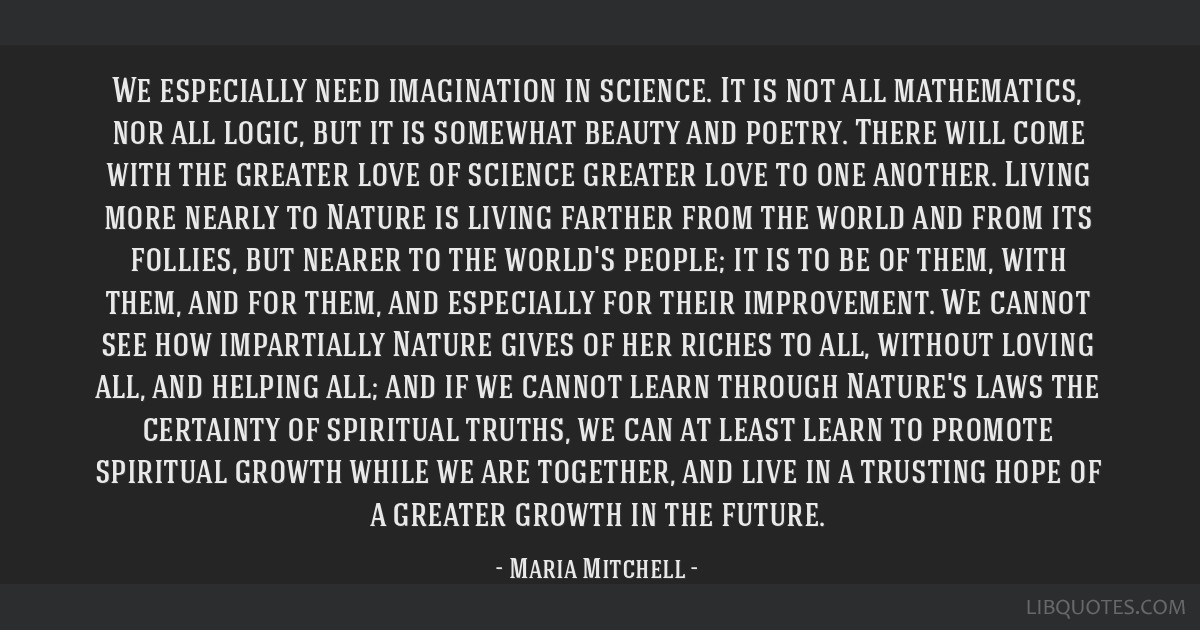 We especially need imagination in science. It is not all mathematics, nor all logic, but it is somewhat beauty and poetry. There will come with the...