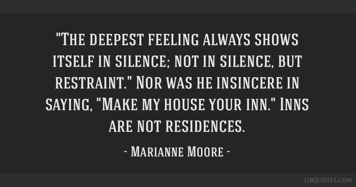 The deepest feeling always shows itself in silence; not in silence, but restraint. Nor was he insincere in saying, Make my house your inn. Inns are...