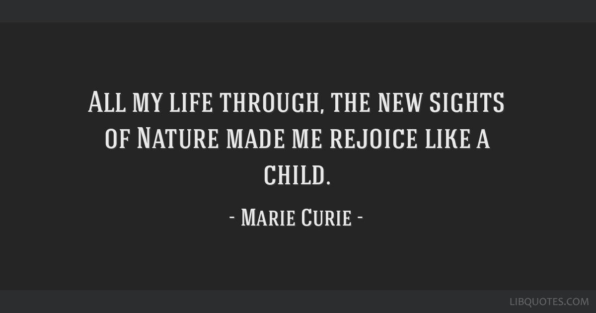 All my life through, the new sights of Nature made me rejoice like a child.