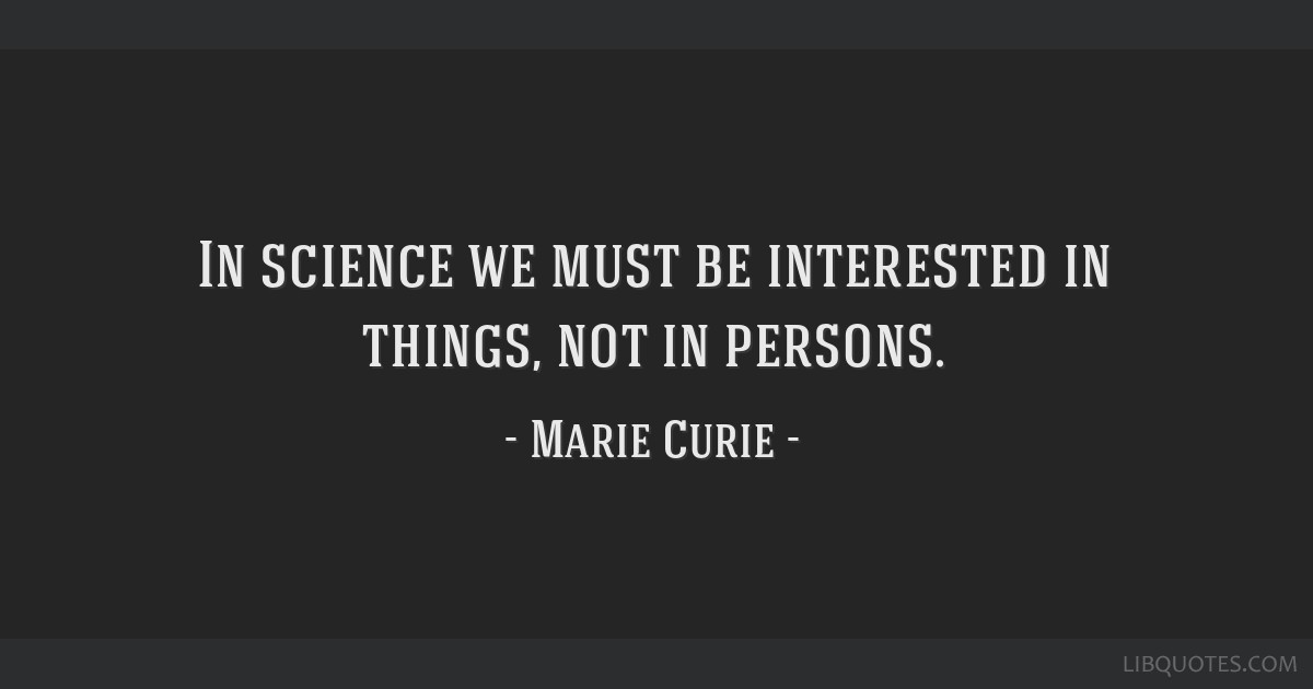 In science we must be interested in things, not in persons.