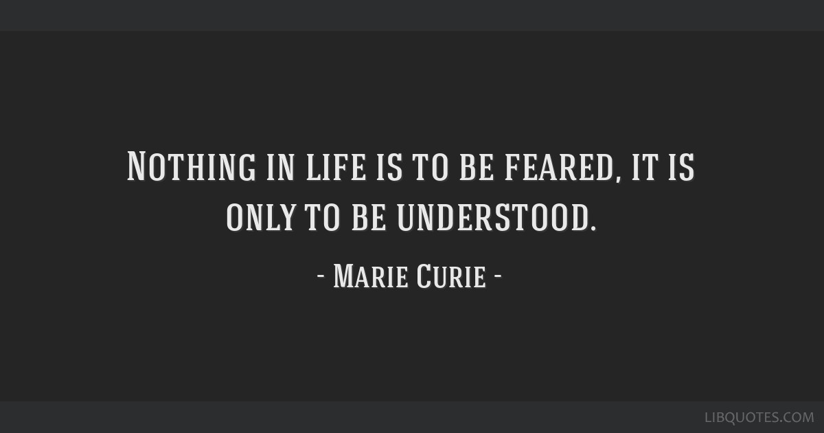 Nothing in life is to be feared, it is only to be understood.