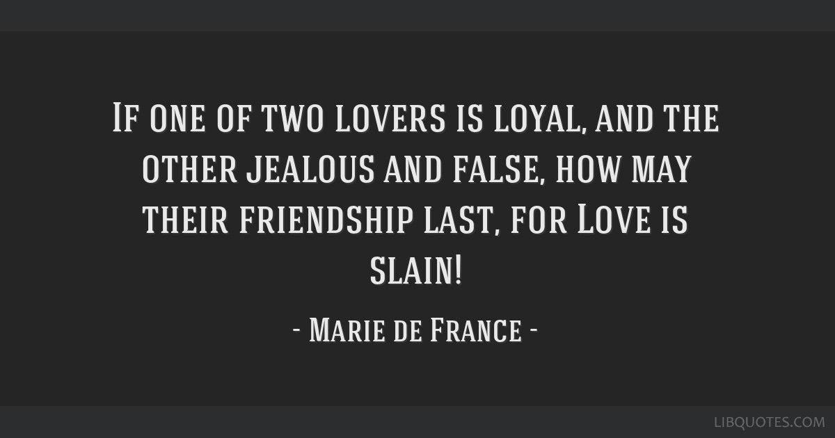If one of two lovers is loyal, and the other jealous and false, how may their friendship last, for Love is slain!
