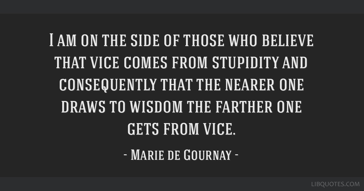 I am on the side of those who believe that vice comes from stupidity and consequently that the nearer one draws to wisdom the farther one gets from...