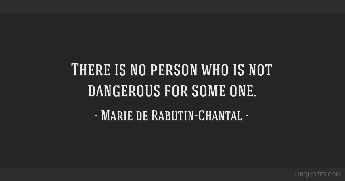 There is no person who is not dangerous for some one.
