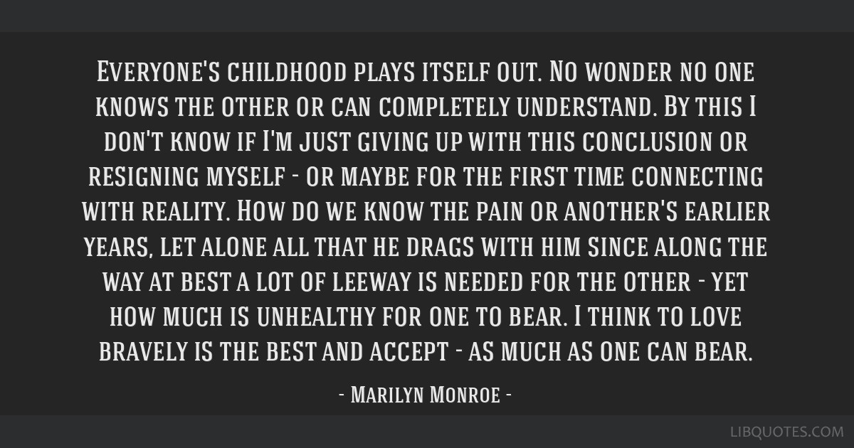 Everyone's childhood plays itself out. No wonder no one knows the other or can completely understand. By this I don't know if I'm just giving up with ...