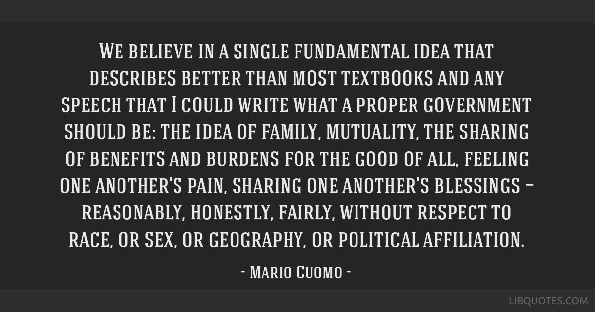 We believe in a single fundamental idea that describes better than most textbooks and any speech that I could write what a proper government should...