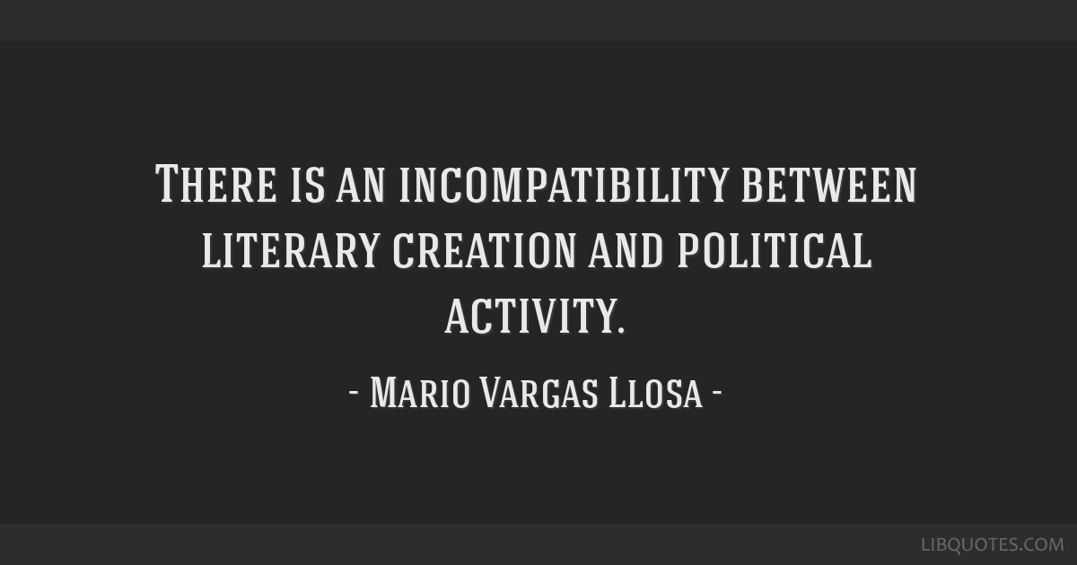 There is an incompatibility between literary creation and political activity.