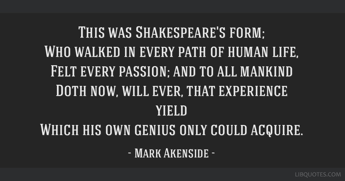 This was Shakespeare's form; Who walked in every path of human life, Felt every passion; and to all mankind Doth now, will ever, that experience...