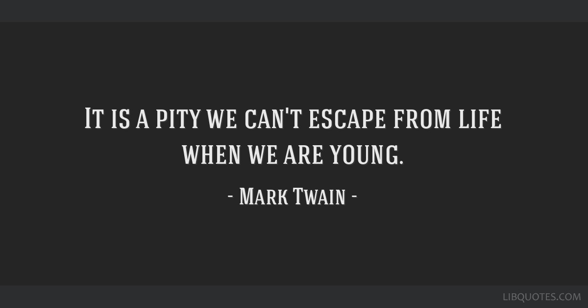 It is a pity we can't escape from life when we are young.