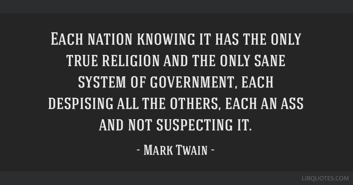 Each nation knowing it has the only true religion and the only sane system of government, each despising all the others, each an ass and not...