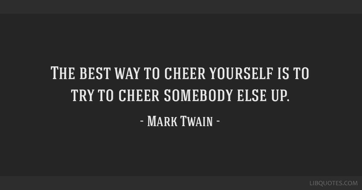 The best way to cheer yourself is to try to cheer somebody else up.