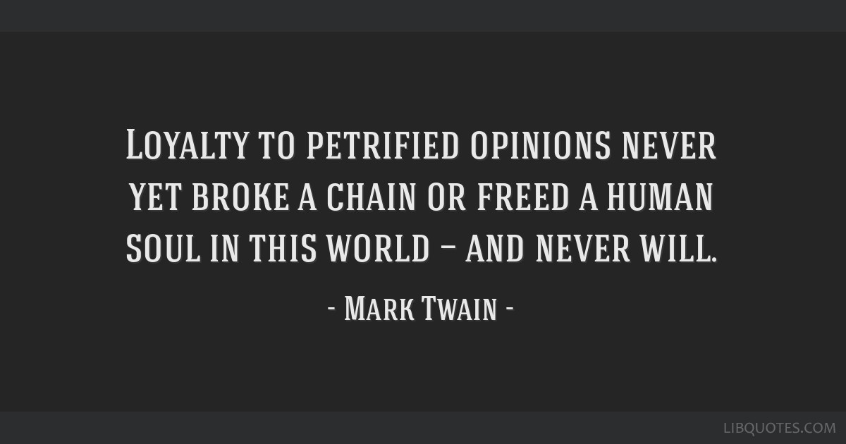Loyalty to petrified opinions never yet broke a chain or freed a human soul in this world — and never will.