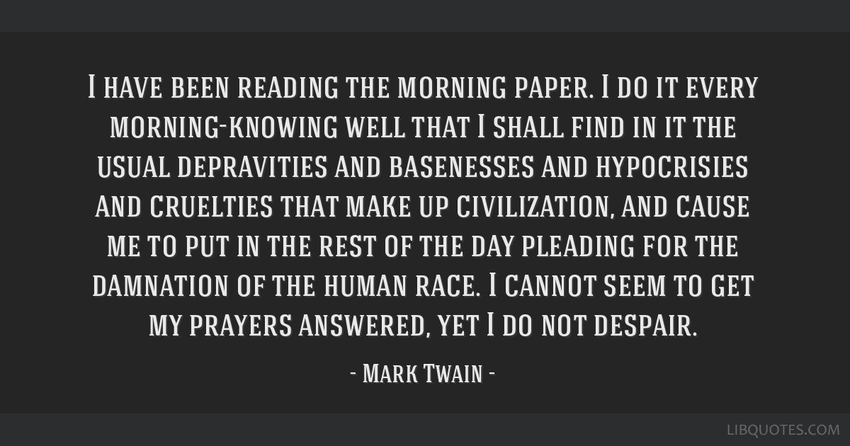 I have been reading the morning paper. I do it every morning-knowing well that I shall find in it the usual depravities and basenesses and...