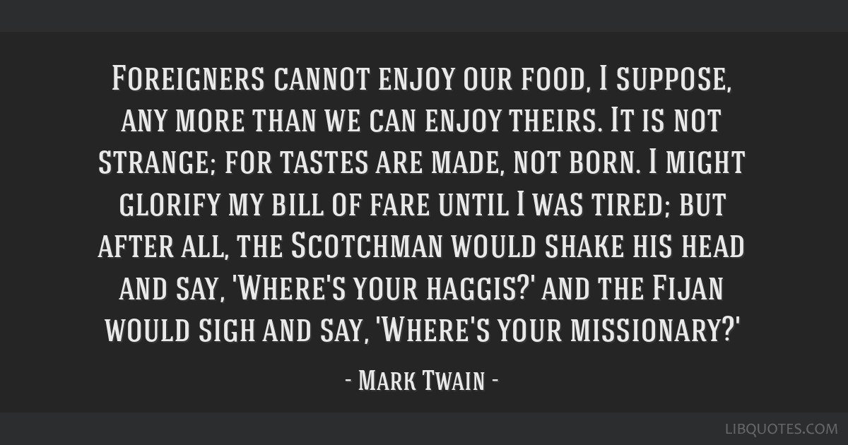 Foreigners cannot enjoy our food, I suppose, any more than we can enjoy theirs. It is not strange; for tastes are made, not born. I might glorify my...