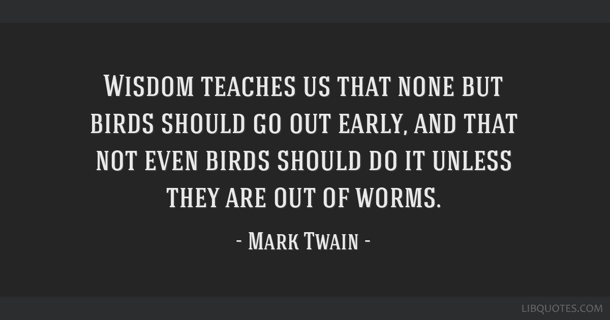 Wisdom teaches us that none but birds should go out early, and that not even birds should do it unless they are out of worms.