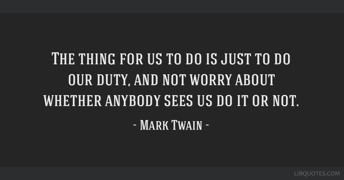 The thing for us to do is just to do our duty, and not worry about whether anybody sees us do it or not.