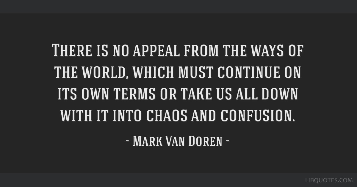 There is no appeal from the ways of the world, which must continue on its own terms or take us all down with it into chaos and confusion.