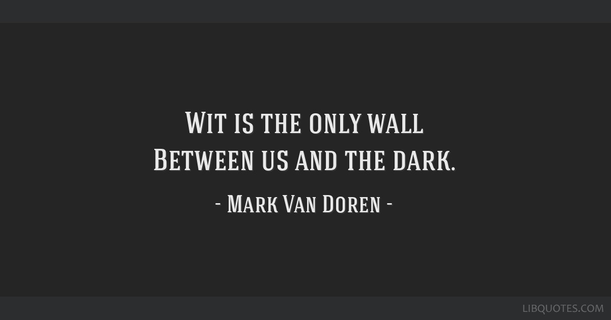 Wit is the only wall Between us and the dark.