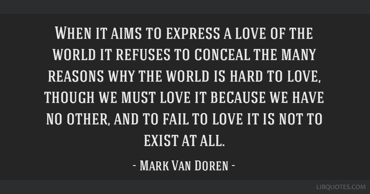 When it aims to express a love of the world it refuses to conceal the many reasons why the world is hard to love, though we must love it because we...