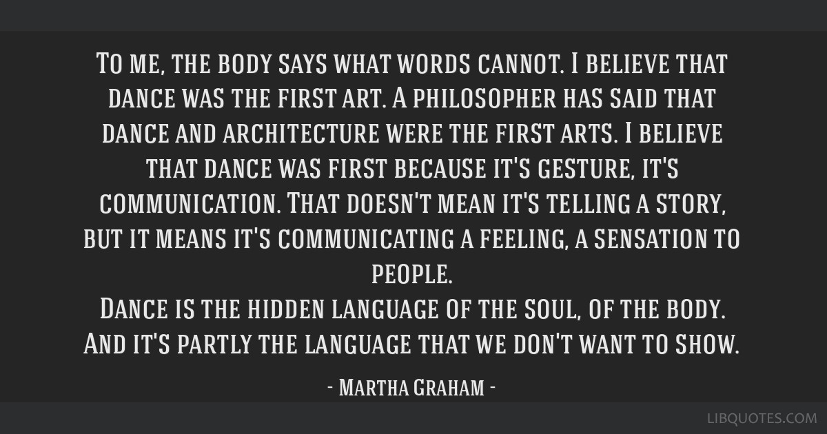 To me, the body says what words cannot. I believe that dance was the first art. A philosopher has said that dance and architecture were the first...