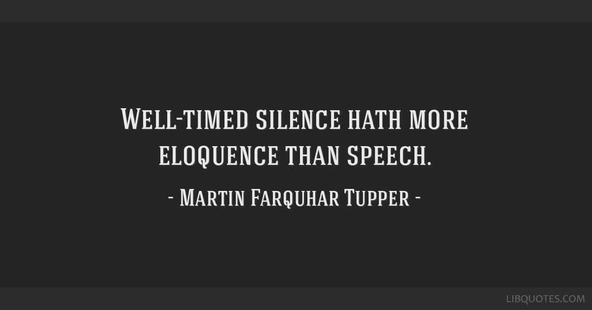 Well-timed silence hath more eloquence than speech.
