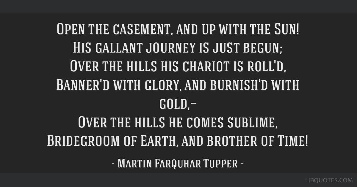 Open the casement, and up with the Sun! His gallant journey is just begun; Over the hills his chariot is roll'd, Banner'd with glory, and burnish'd...