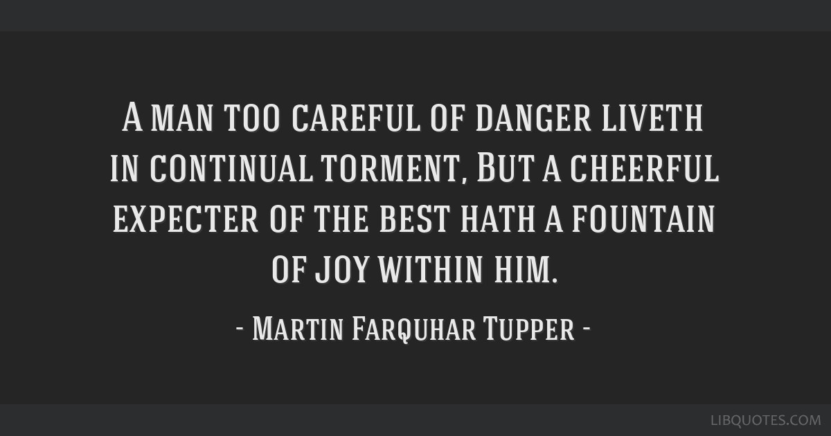 A man too careful of danger liveth in continual torment, But a cheerful expecter of the best hath a fountain of joy within him.