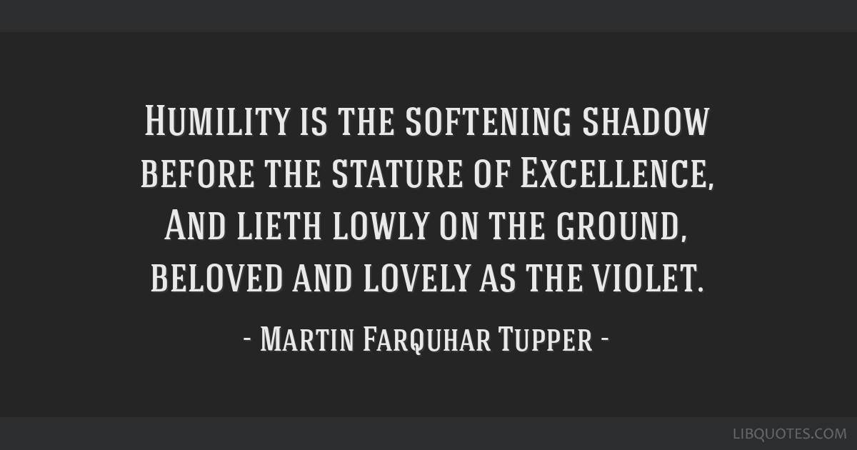 Humility is the softening shadow before the stature of Excellence, And lieth lowly on the ground, beloved and lovely as the violet.