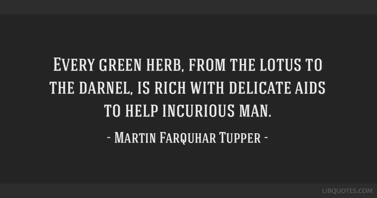 Every green herb, from the lotus to the darnel, is rich with delicate aids to help incurious man.