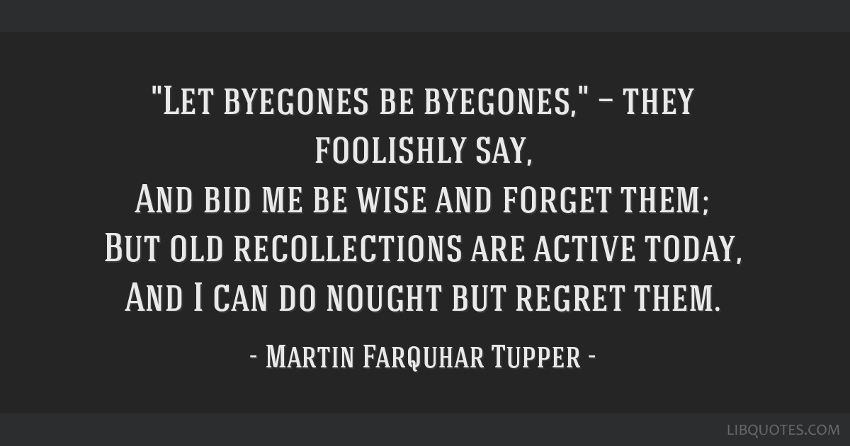 Let byegones be byegones, — they foolishly say, And bid me be wise and forget them; But old recollections are active today, And I can do nought but ...